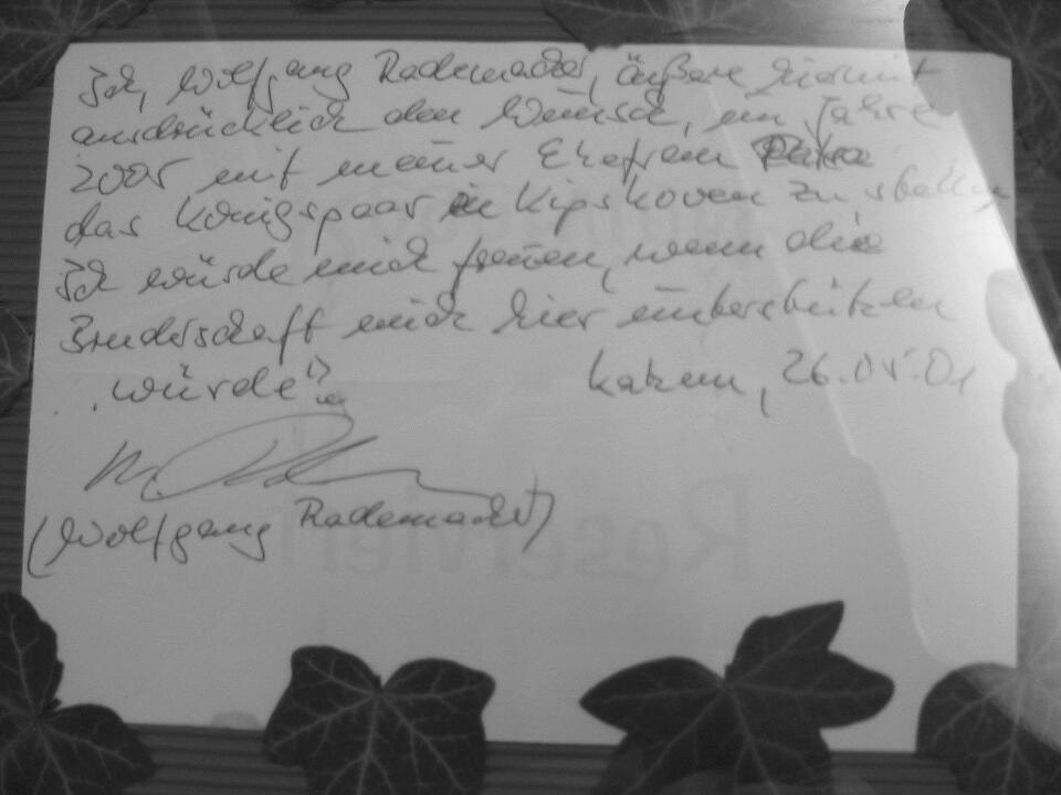 Ich, Wolfgang Radermacher, äußere hiermit ausdrücklich den Wunsch, im Jahre 2005 mit meiner Ehefrau Petra das Königspaar in Kipshoven zu stellen. Ich würde mich freuen, wenn die Bruderschaft mich hier unterstützen würde. Katzem, 26.05.2001 Wolfgang Radermacher